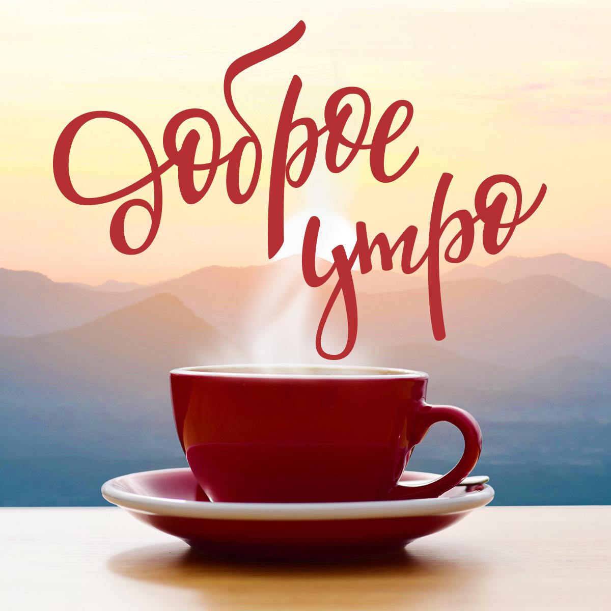Картинка с текстом доброе утро с фарфоровой чашкой кофе на блюдце тёмно бордового цвета на фоне пейзажа восхода солнца над горами.