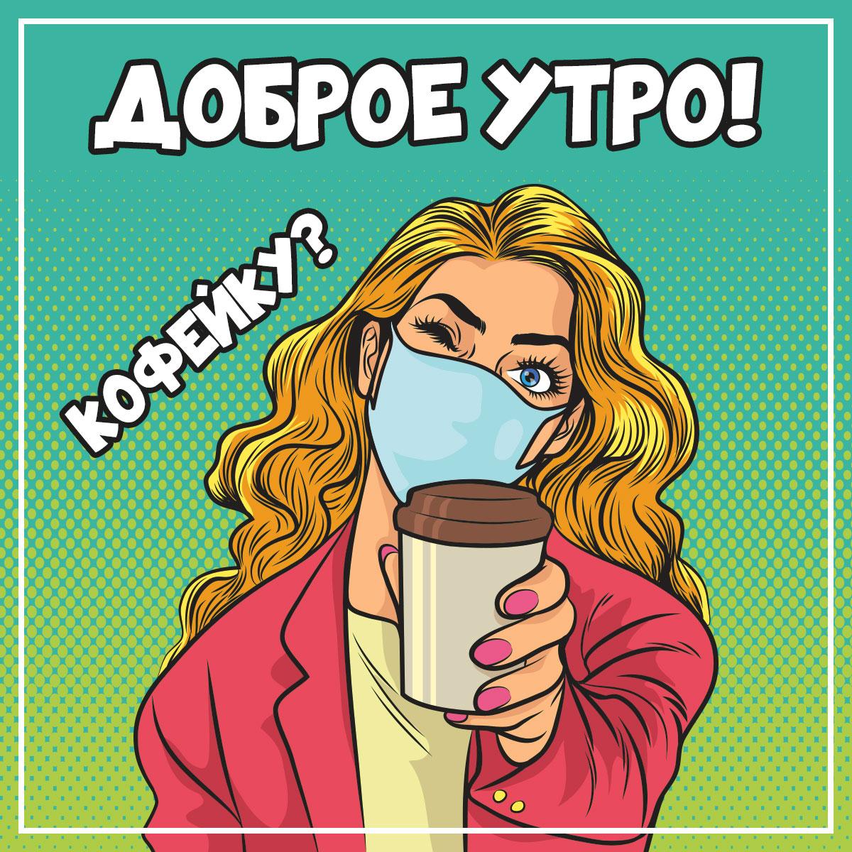 Картинка с текстом доброе утро по кофейку: блондинка с распущенными длинными волосами в медицинской маске протягивае стакан кофе.