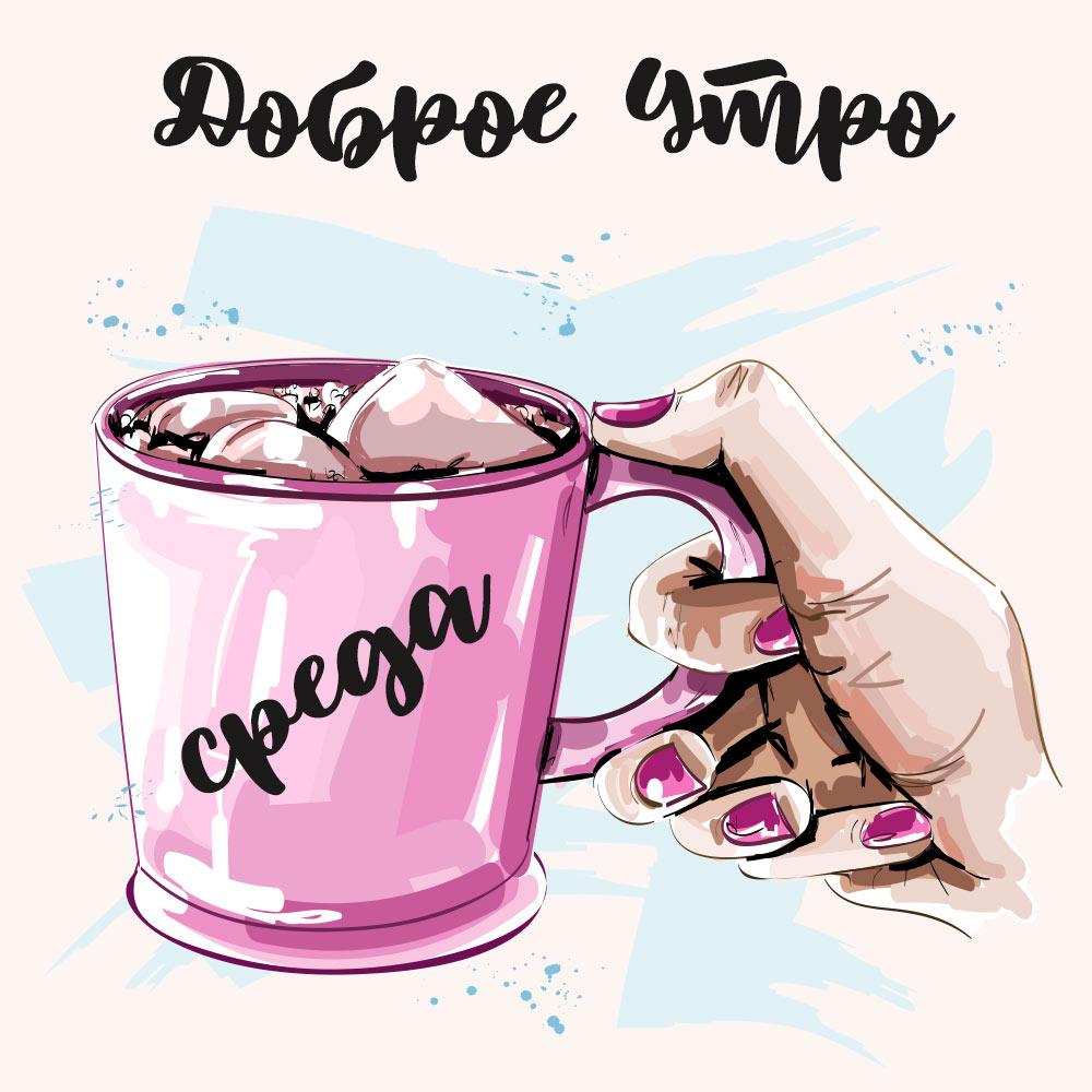 Красивая картинка с текстом доброе утро среда с розовой кружкой в женской руке.