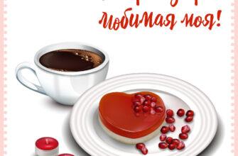 Романтическая открытка доброе утро любимая моя с чашкой кофе и тарелкой желе сердечком.