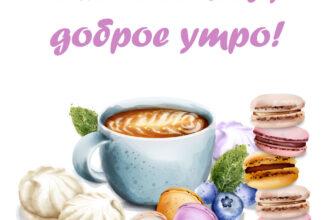 Открытка с надписью: любовь моя, доброе утро с чашкой кофе, макарунами и зефиром.